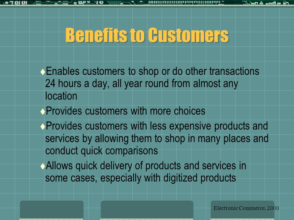 Benefits to Customers Enables customers to shop or do other transactions 24 hours a day, all year round from almost any location.