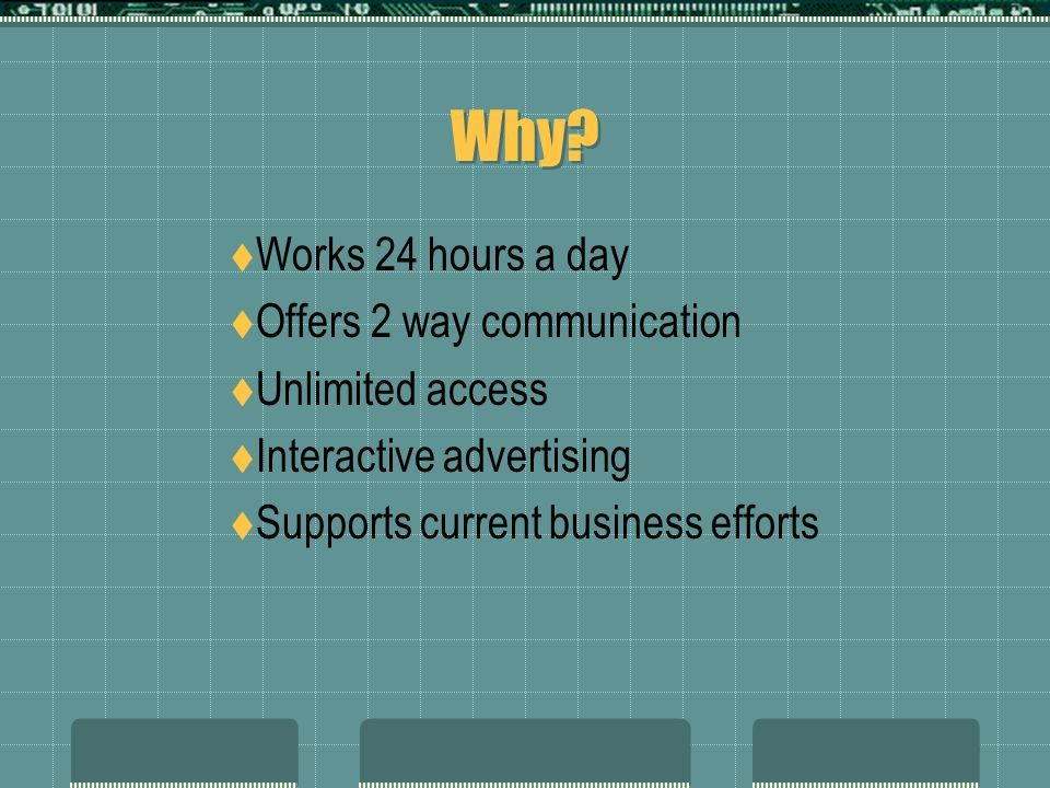 Why Works 24 hours a day Offers 2 way communication Unlimited access