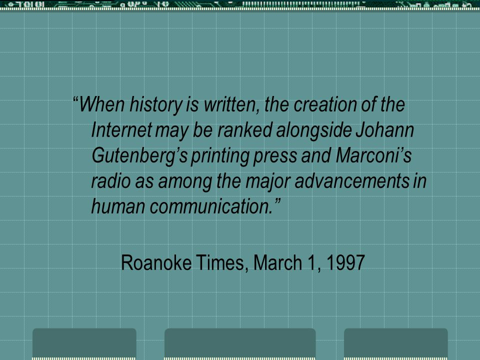 When history is written, the creation of the Internet may be ranked alongside Johann Gutenberg's printing press and Marconi's radio as among the major advancements in human communication.