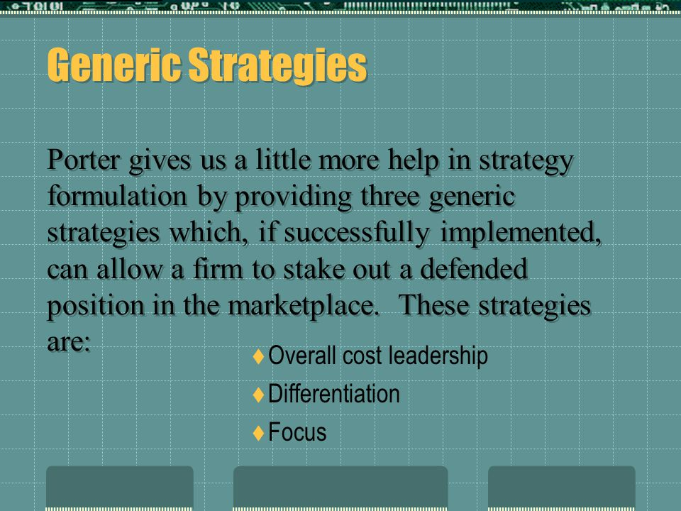 Generic Strategies Porter gives us a little more help in strategy formulation by providing three generic strategies which, if successfully implemented, can allow a firm to stake out a defended position in the marketplace. These strategies are: