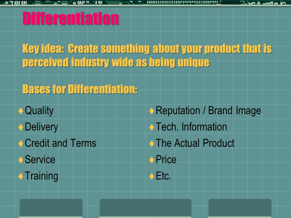 Differentiation Key idea: Create something about your product that is perceived industry wide as being unique Bases for Differentiation: