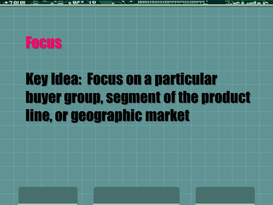 Focus Key Idea: Focus on a particular buyer group, segment of the product line, or geographic market