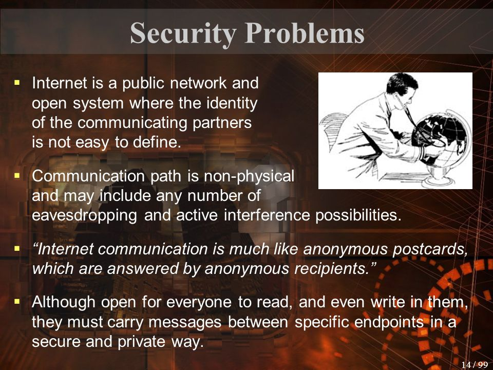Security Problems Internet is a public network and open system where the identity of the communicating partners is not easy to define.