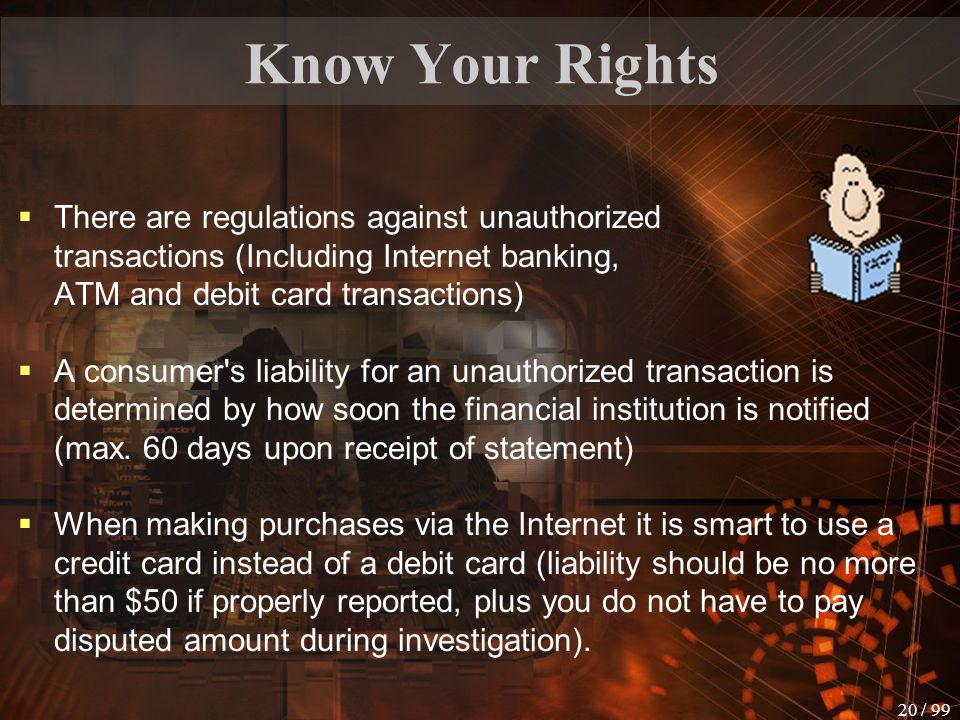 Know Your Rights There are regulations against unauthorized transactions (Including Internet banking, ATM and debit card transactions)