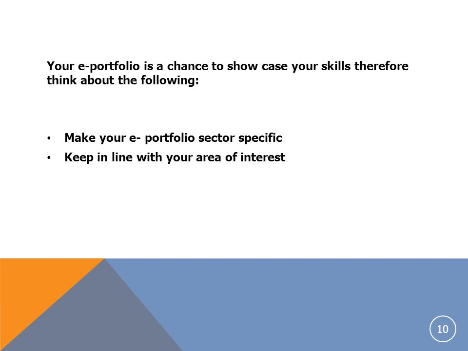 Your e-portfolio is a chance to show case your skills therefore think about the following: