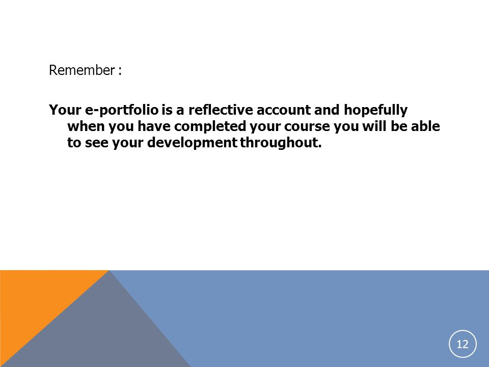 Remember : Your e-portfolio is a reflective account and hopefully when you have completed your course you will be able to see your development throughout.