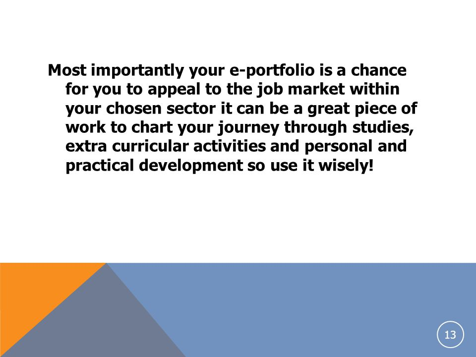 Most importantly your e-portfolio is a chance for you to appeal to the job market within your chosen sector it can be a great piece of work to chart your journey through studies, extra curricular activities and personal and practical development so use it wisely!