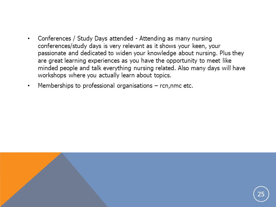 Conferences / Study Days attended - Attending as many nursing conferences/study days is very relevant as it shows your keen, your passionate and dedicated to widen your knowledge about nursing. Plus they are great learning experiences as you have the opportunity to meet like minded people and talk everything nursing related. Also many days will have workshops where you actually learn about topics.