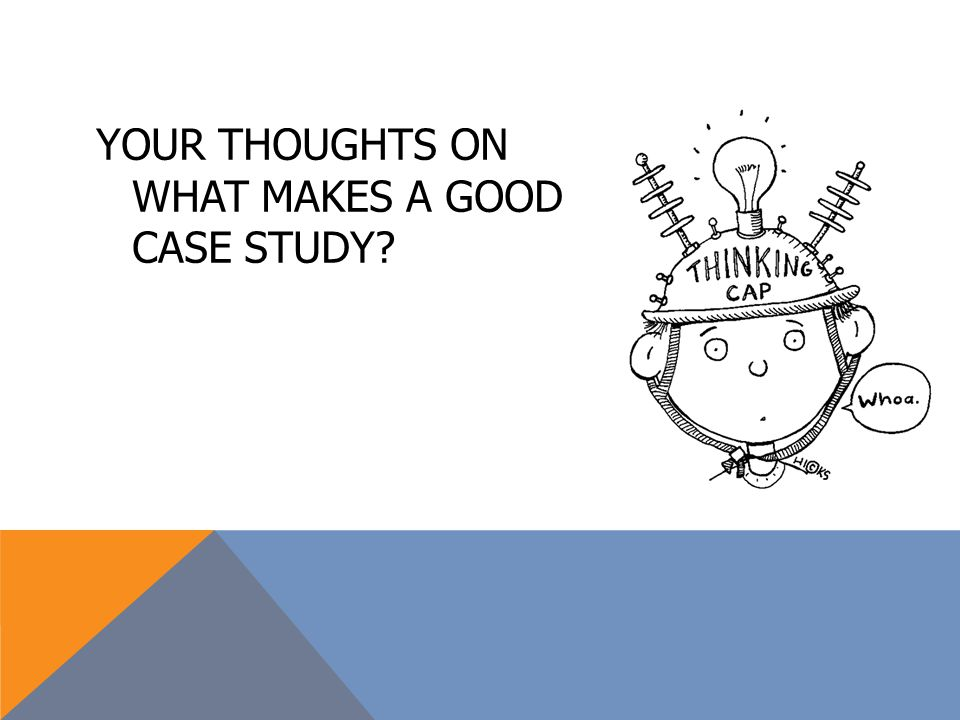 YOUR THOUGHTS ON WHAT MAKES A GOOD CASE STUDY