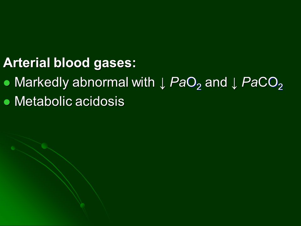 Arterial blood gases: Markedly abnormal with ↓ PaO2 and ↓ PaCO2 Metabolic acidosis