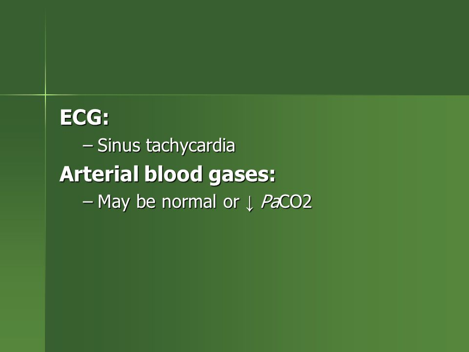 ECG: Sinus tachycardia Arterial blood gases: May be normal or ↓ PaCO2
