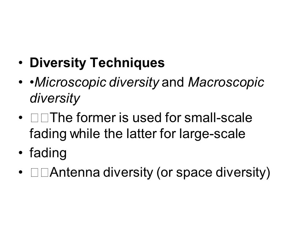 Diversity Techniques •Microscopic diversity and Macroscopic diversity. 􀂾The former is used for small-scale fading while the latter for large-scale.