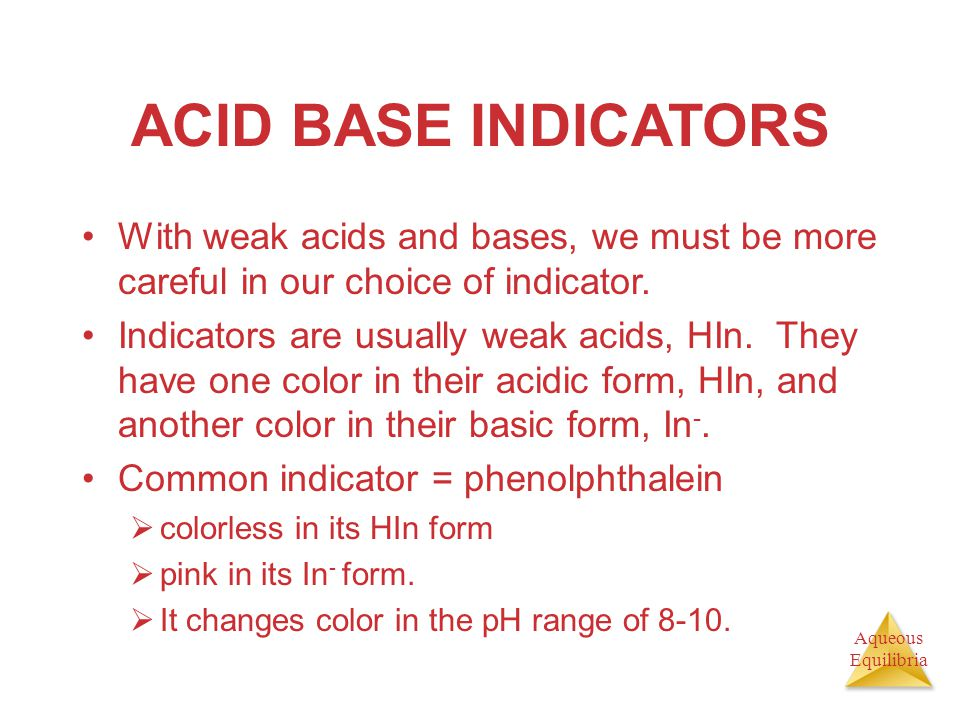 ACID BASE INDICATORS With weak acids and bases, we must be more careful in our choice of indicator.
