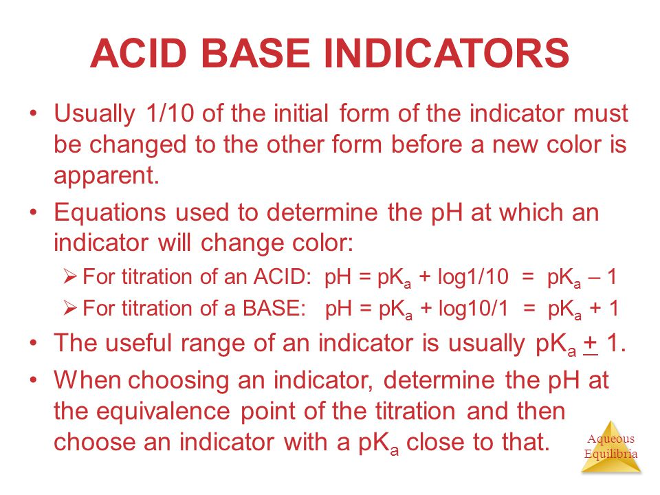 ACID BASE INDICATORS Usually 1/10 of the initial form of the indicator must be changed to the other form before a new color is apparent.