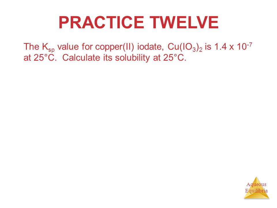 PRACTICE TWELVE The Ksp value for copper(II) iodate, Cu(IO3)2 is 1.4 x 10-7 at 25°C.