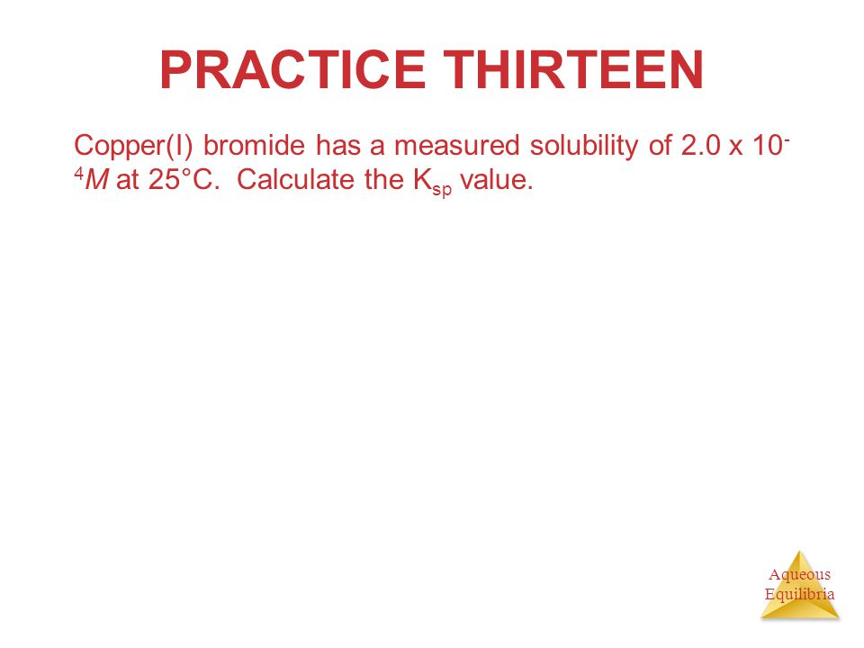PRACTICE THIRTEEN Copper(I) bromide has a measured solubility of 2.0 x 10-4M at 25°C.
