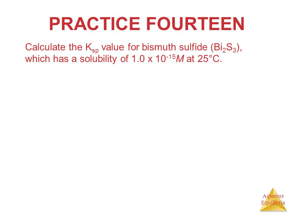 PRACTICE FOURTEEN Calculate the Ksp value for bismuth sulfide (Bi2S3), which has a solubility of 1.0 x 10-15M at 25°C.