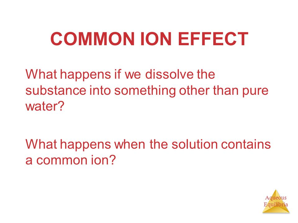 COMMON ION EFFECT What happens if we dissolve the substance into something other than pure water