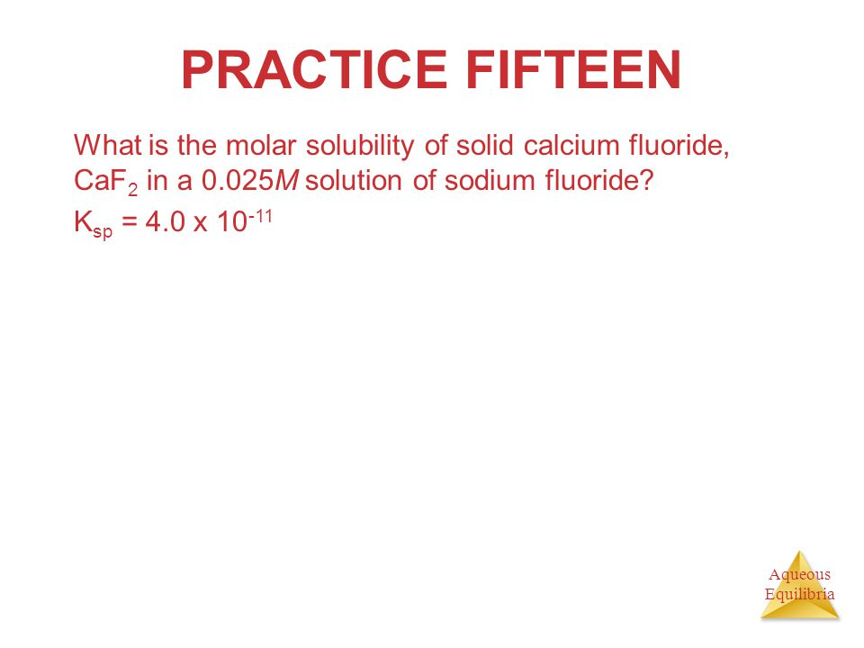 PRACTICE FIFTEEN What is the molar solubility of solid calcium fluoride, CaF2 in a 0.025M solution of sodium fluoride
