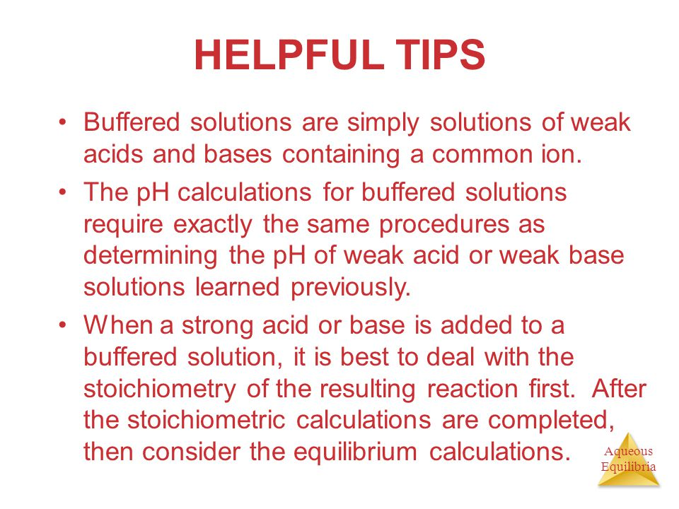 HELPFUL TIPS Buffered solutions are simply solutions of weak acids and bases containing a common ion.