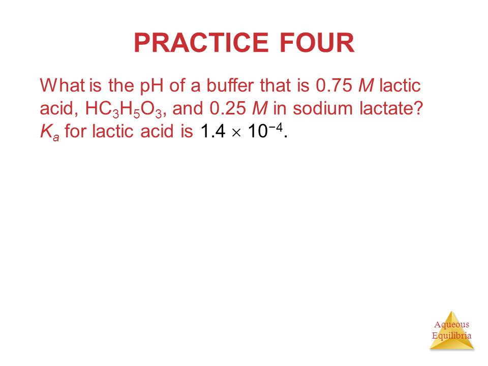 PRACTICE FOUR What is the pH of a buffer that is 0.75 M lactic acid, HC3H5O3, and 0.25 M in sodium lactate.