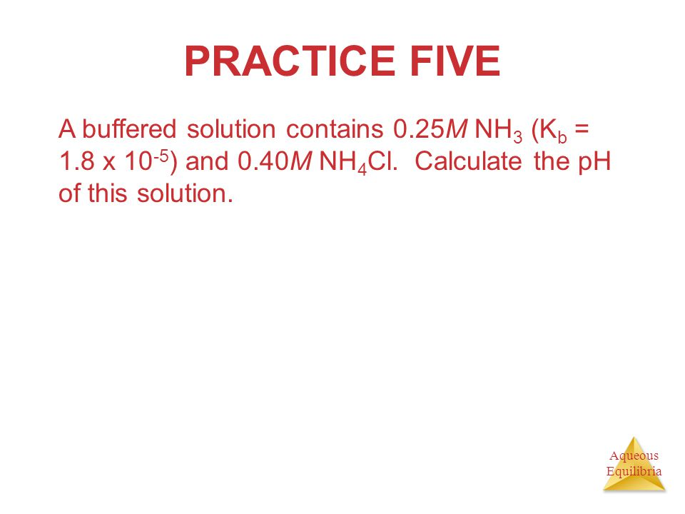 PRACTICE FIVE A buffered solution contains 0.25M NH3 (Kb = 1.8 x 10-5) and 0.40M NH4Cl.