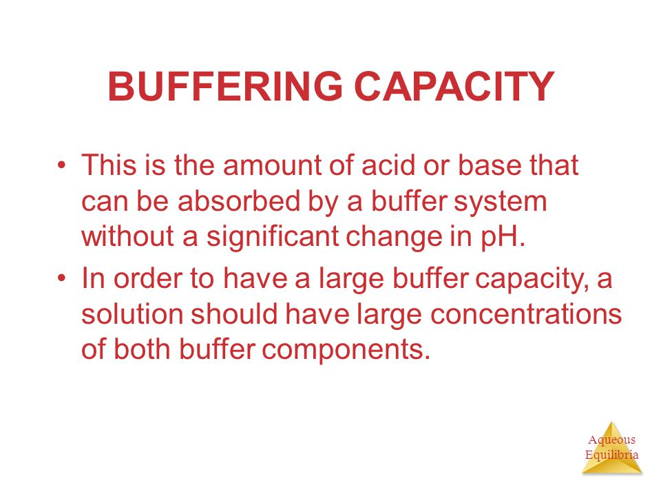 BUFFERING CAPACITY This is the amount of acid or base that can be absorbed by a buffer system without a significant change in pH.