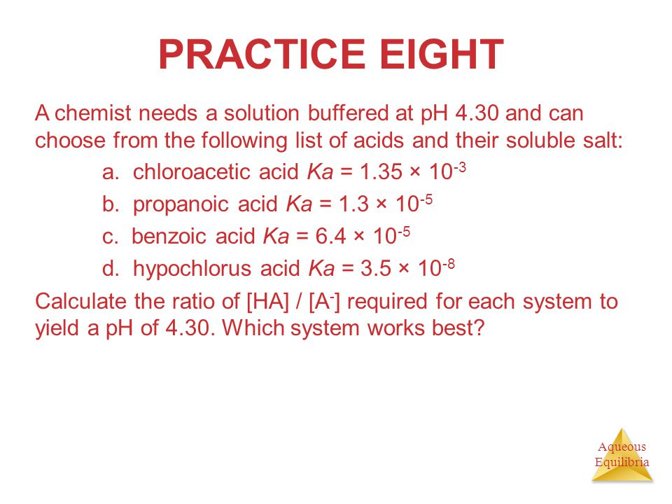 PRACTICE EIGHT A chemist needs a solution buffered at pH 4.30 and can choose from the following list of acids and their soluble salt: