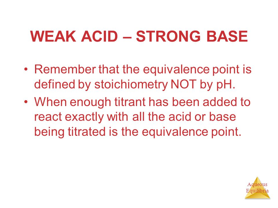WEAK ACID – STRONG BASE Remember that the equivalence point is defined by stoichiometry NOT by pH.
