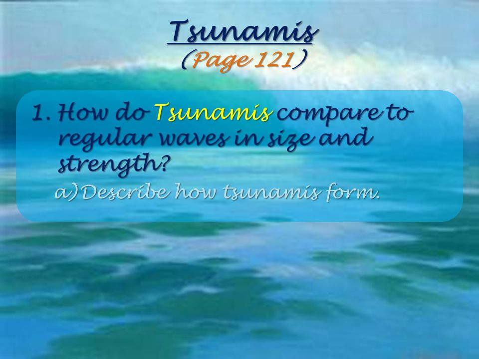 Tsunamis (Page 121) How do Tsunamis compare to regular waves in size and strength.