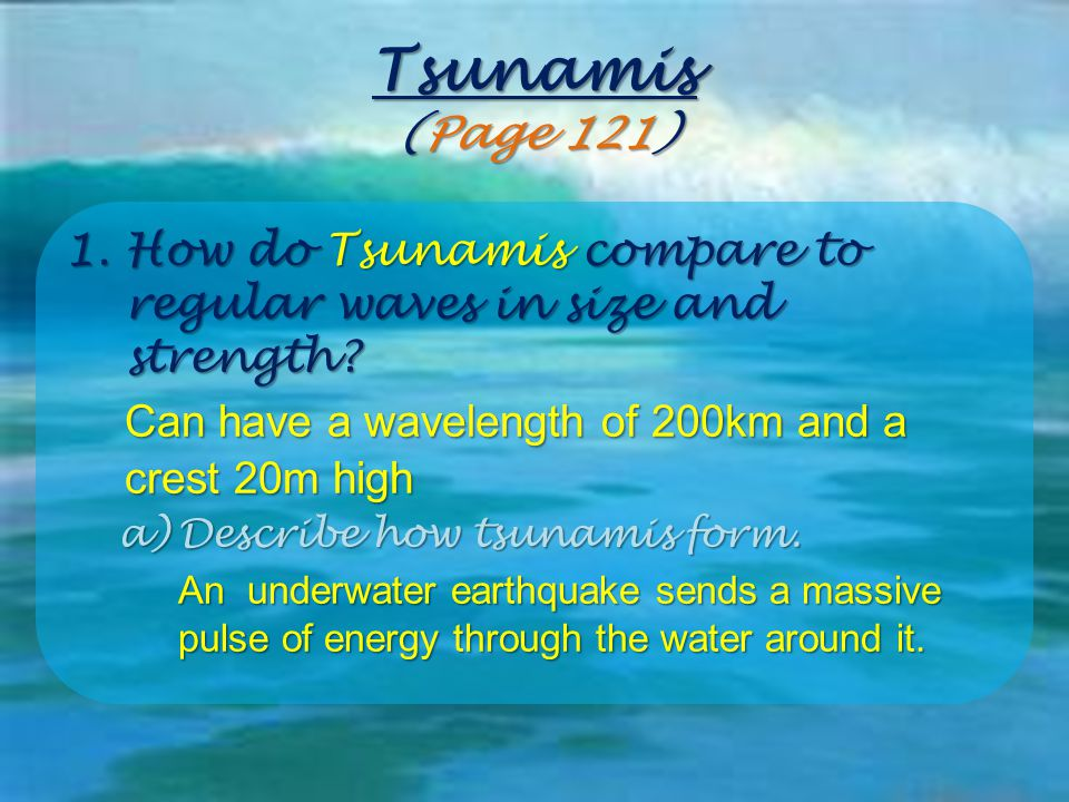 Tsunamis (Page 121) How do Tsunamis compare to regular waves in size and strength Can have a wavelength of 200km and a crest 20m high.
