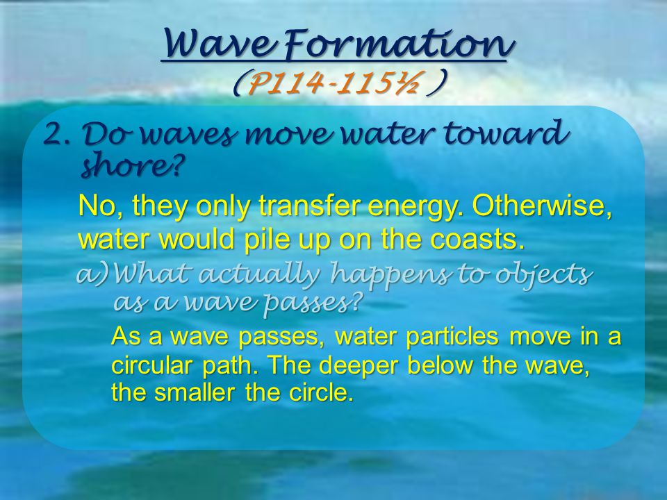 Wave Formation (P114-115½ ) 2. Do waves move water toward shore