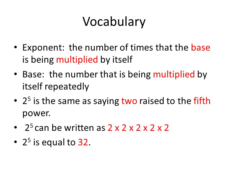 Vocabulary Exponent: the number of times that the base is being multiplied by itself.