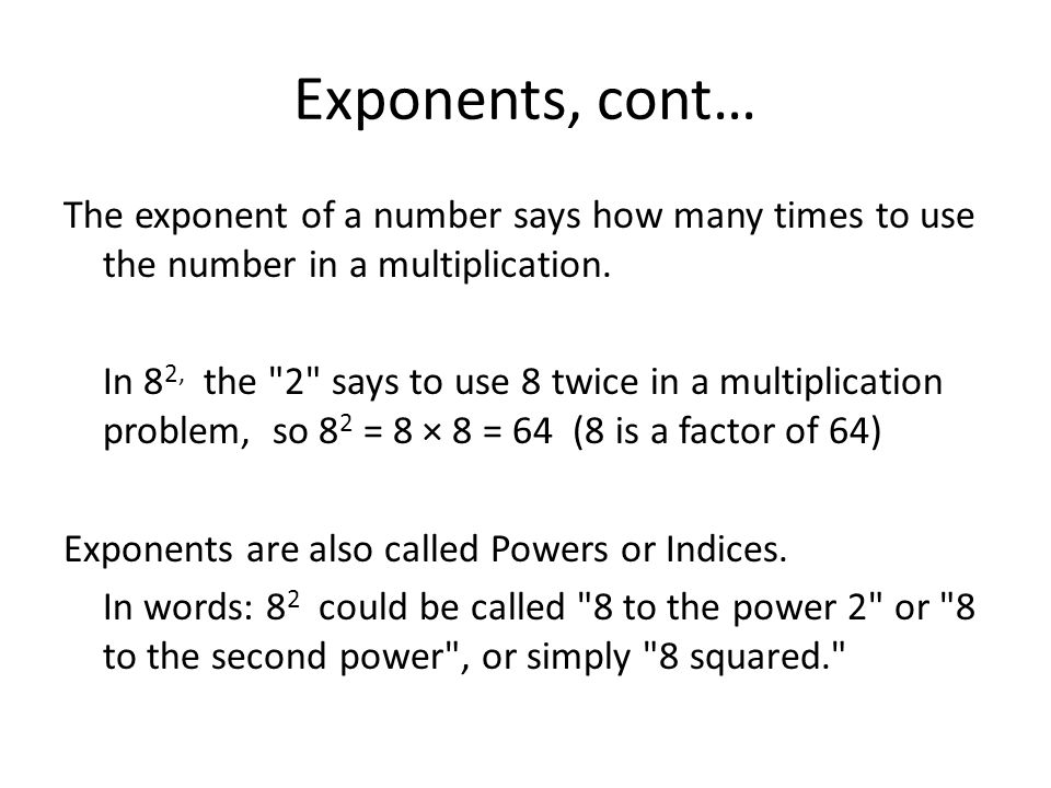 Exponents, cont… The exponent of a number says how many times to use the number in a multiplication.