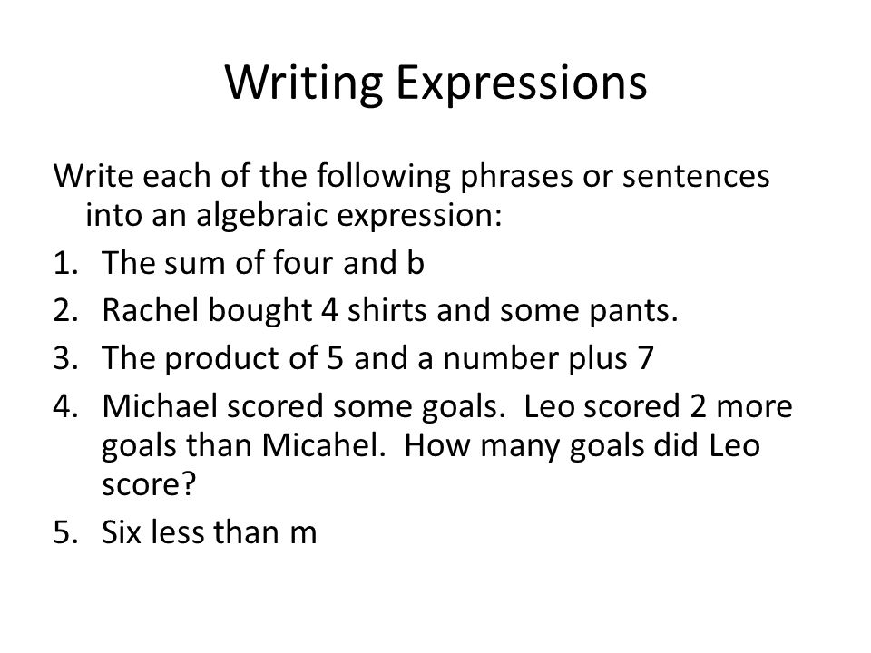 Writing Expressions Write each of the following phrases or sentences into an algebraic expression: The sum of four and b.