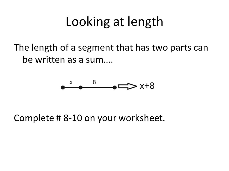 Looking at length The length of a segment that has two parts can be written as a sum….