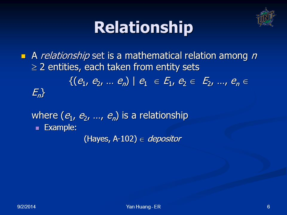 Relationship A relationship set is a mathematical relation among n  2 entities, each taken from entity sets.