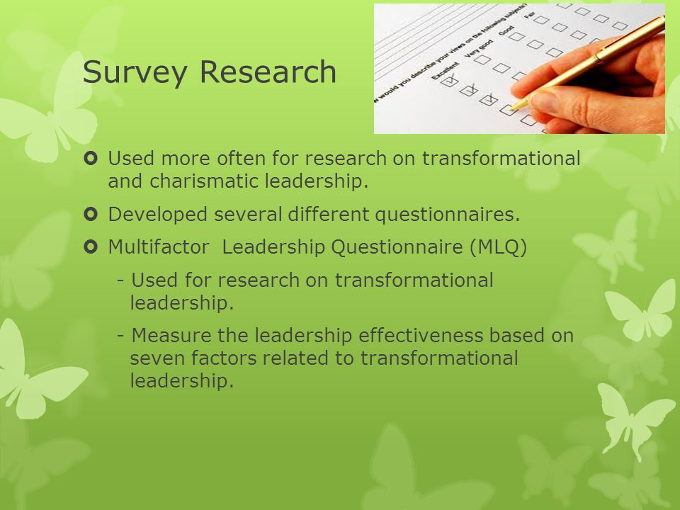 Survey Research Used more often for research on transformational and charismatic leadership. Developed several different questionnaires.