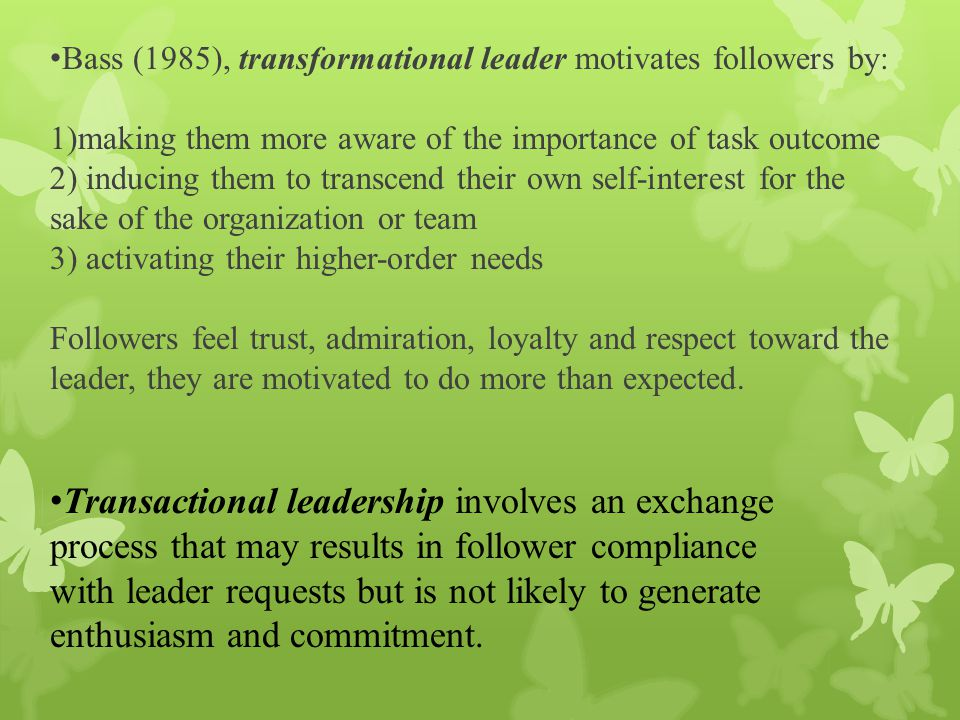 Bass (1985), transformational leader motivates followers by: 1)making them more aware of the importance of task outcome 2) inducing them to transcend their own self-interest for the sake of the organization or team 3) activating their higher-order needs Followers feel trust, admiration, loyalty and respect toward the leader, they are motivated to do more than expected.