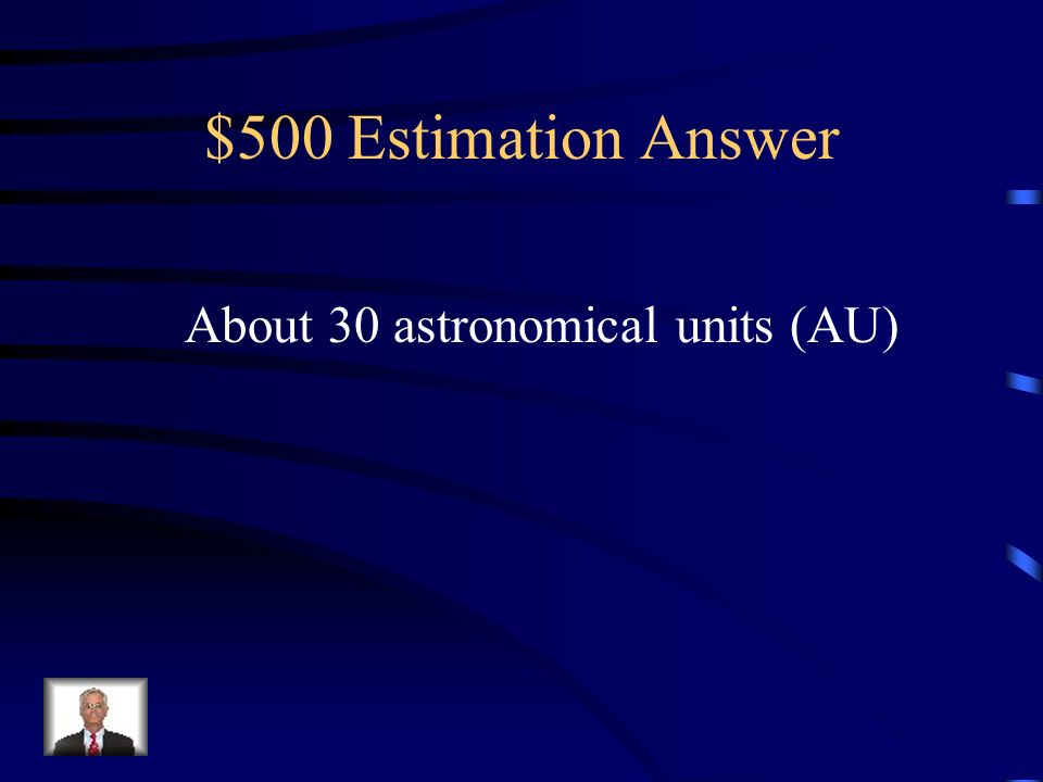 $500 Estimation Answer About 30 astronomical units (AU)