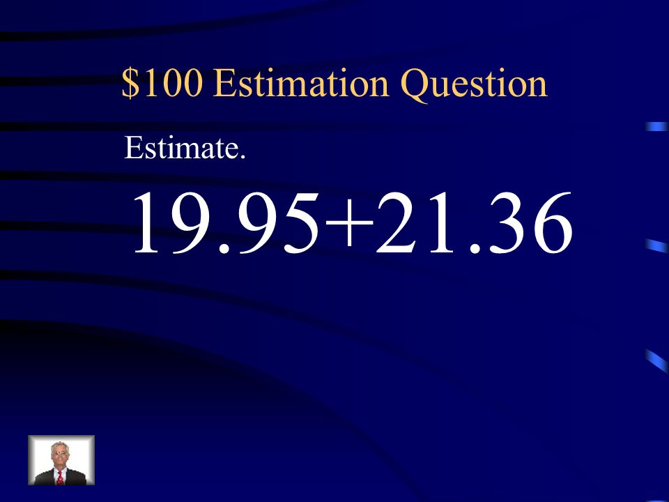 $100 Estimation Question Estimate. 19.95+21.36