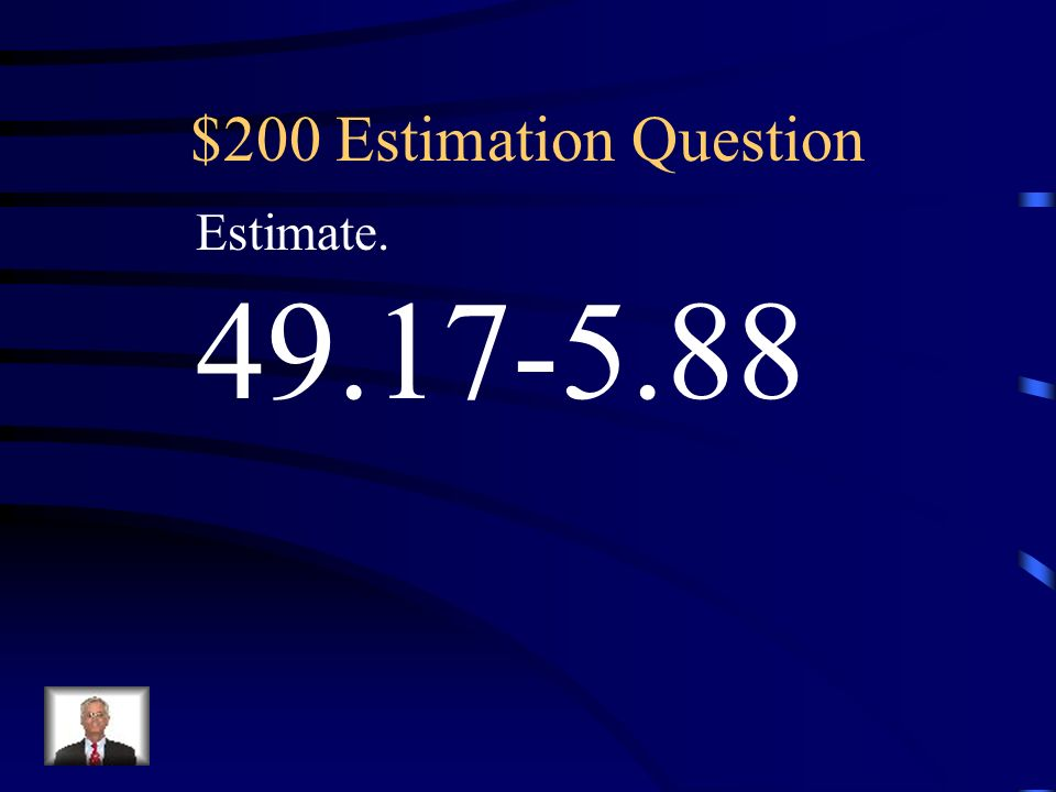 $200 Estimation Question Estimate. 49.17-5.88