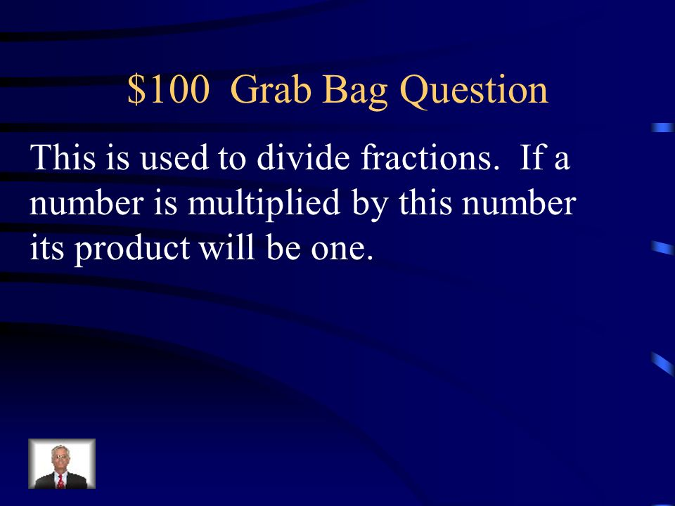$100 Grab Bag Question This is used to divide fractions.