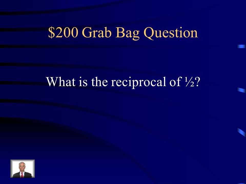 $200 Grab Bag Question What is the reciprocal of ½
