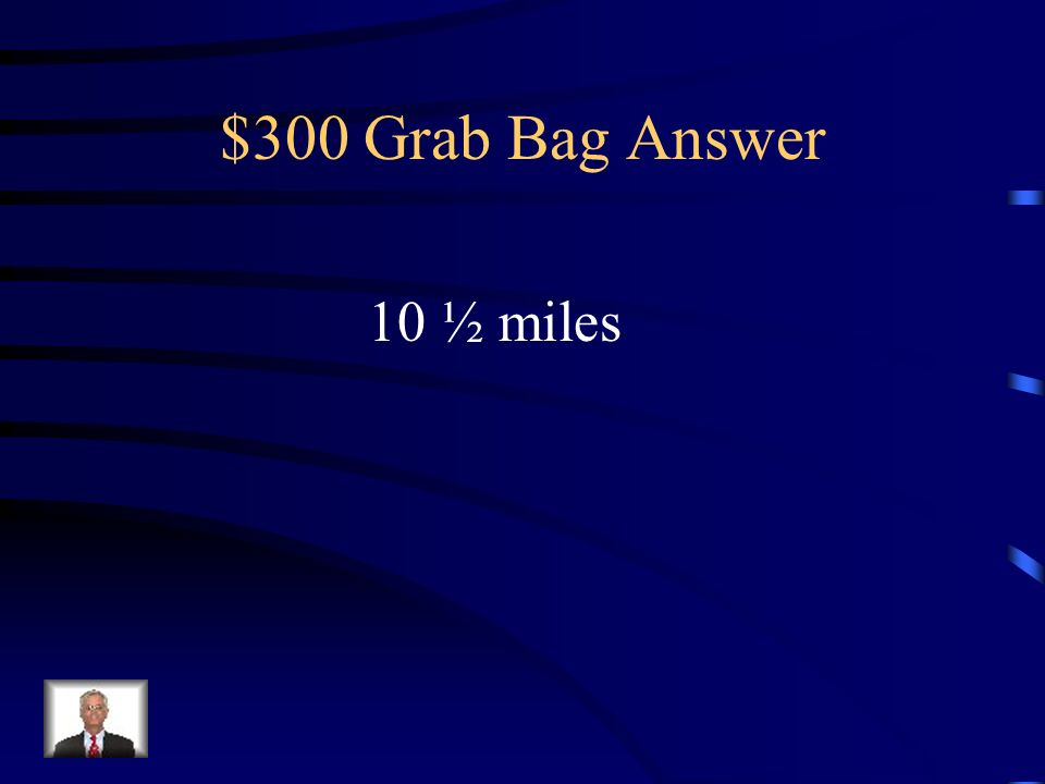 $300 Grab Bag Answer 10 ½ miles