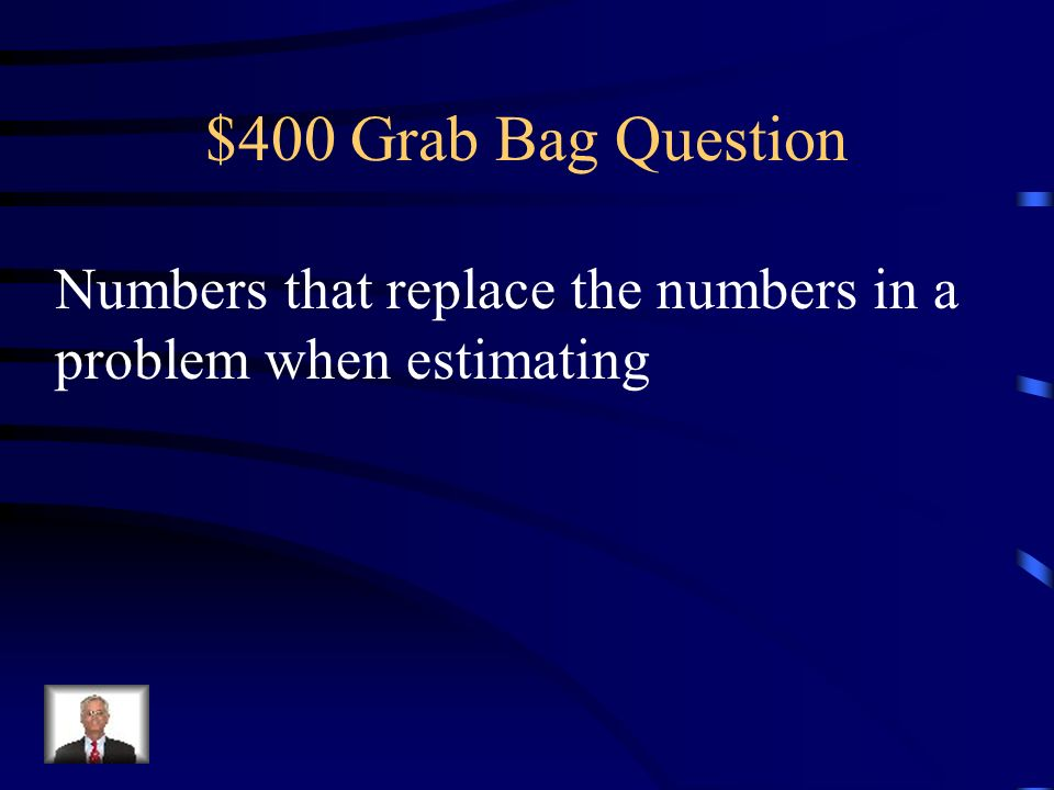 $400 Grab Bag Question Numbers that replace the numbers in a problem when estimating