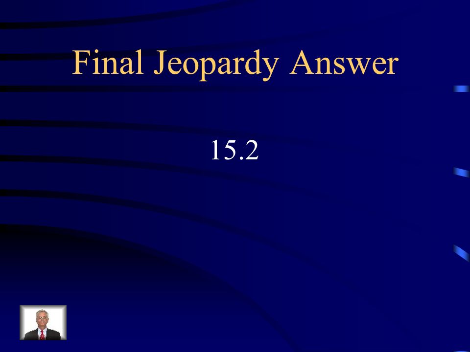 Final Jeopardy Answer 15.2