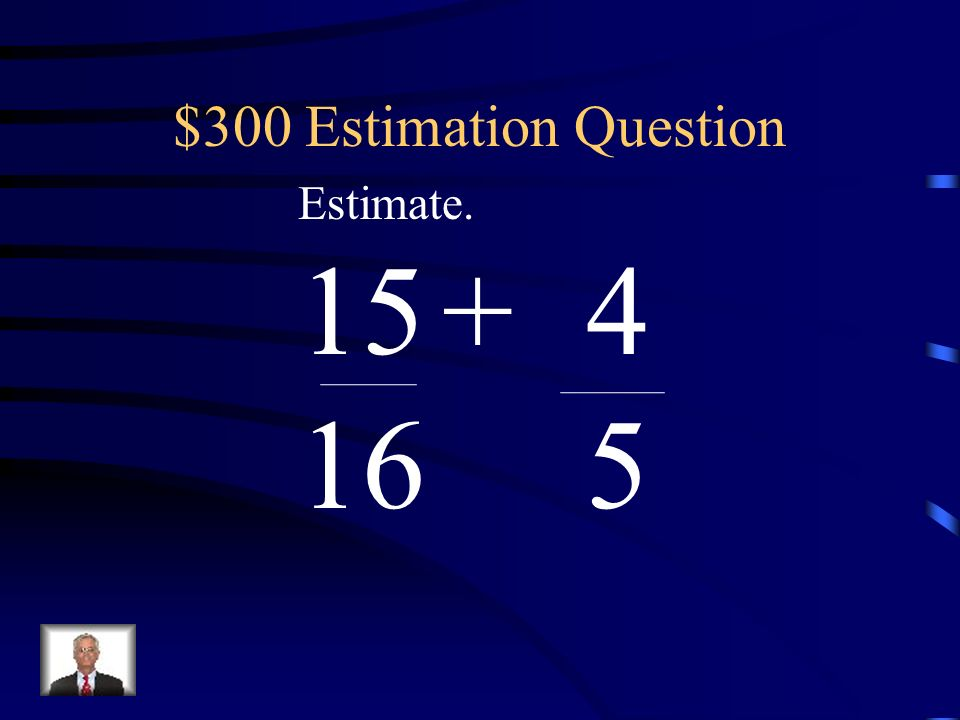 $300 Estimation Question Estimate. 15 + 4 16 5