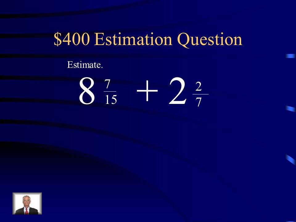 $400 Estimation Question Estimate. 8 + 2 7 15 2 7