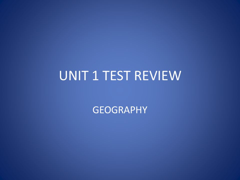 UNIT 1 TEST REVIEW GEOGRAPHY
